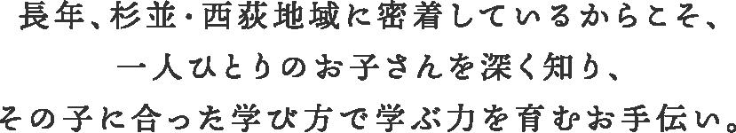 長年、杉並・西荻窪に密着しているからこそ、一人ひとりのお子さんを深く知り、その子に合った学び方で学ぶ力を育むお手伝い。